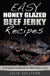Easy Honey Glazed Beef Jerky Recipes: A Complete Cookbook For Beef Jerky Lover - Julie Sullivan