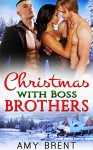 Christmas with Boss Brothers: Billionaire Bosses Menage Romance Collection (Book 1-4) - Amy Brent