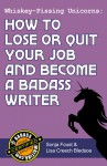 Whiskey-Pissing Unicorns: How to Lose or Quit Your Job and Become a Badass Writer (Badass Writing, #2) - Lisa Creech Bledsoe, Sonja Foust