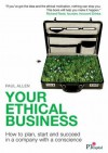 Your Ethical Business: How To Plan, Start And Succeed In A Company With A Conscience - Paul Allen