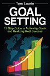 Goal Setting: 12 step guide to achieving goals and realizing real success (Business Success, Successful Habits, Goal Setting) - Tom Laurie
