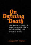 On Defining Death: An Analytic Study of the Concept of Death in Philosophy and Medical Ethics - Douglas N. Walton
