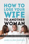 How to Lose Your Wife to Another Woman: A Memoir of a Mixed-Orientation Marriage - James Chapman