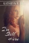 I'm Still Here - Kathryn R. Biel