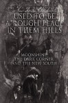 Used To Be A Rough Place In Them Hills: Moonshine, The Dark Corner, And The New South - Joshua Beau Blackwell