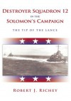 Destroyer Squadron 12 in the Solomon's Campaign:The Tip of the Lance - Robert J. Richey