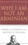 Why I Am Not an Arminian - Robert A. Peterson, Michael D. Williams