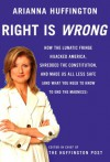 Right is Wrong: How the Lunatic Fringe Hijacked America, Shredded the Constitution, and Made Us All Less Safe - Arianna Huffington