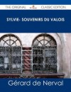 Sylvie- Souvenirs Du Valois - The Original Classic Edition - Gérard de Nerval