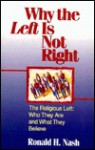 Why the Left Is Not Right: The Religious Left : Who They Are and What They Believe - Ronald H. Nash