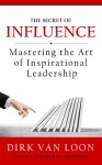 The Secret of Influence: Mastering the Art of Inspirational Leadership! - Dirk Van Loon