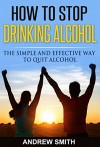 How to Stop Drinking Alcohol: The Simple and Effective Way To Quit Alcohol (Alcoholic, Binge Drink, Self Help, Stress, Alcoholism Book 1) - Andrew Smith