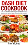 Dash Diet Cookbook: Over 30 Dash Diet Recipes For Weight Loss To Help You Lower Blood Pressure And Feel Younger! (Dash Diet For Weight Loss, Dash Diet ... Dash Diet Recipes, Dash Diet Recipe Book) - Amy Moore