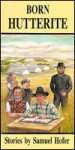 Born Hutterite: Stories by Samuel Hofer - Samuel Hofer