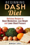 Beginning DASH Diet: Delicious Recipes to Boost Metabolism, Lose Weight & Lower Blood Pressure (Low Sodium Recipes to Stop Hypertension, Lower Cholesterol and Prevent Obesity) - Monique Lopez