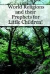 World Religions and Their Prophets for Little Children! - Marilynn Hughes