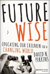 Future Wise: Educating Our Children for a Changing World - David Perkins