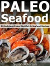 Paleo Seafood - 30 Delicious Paleo Shellfish and Seafood Recipes (Quick and Easy Paleo Recipes) - Susan Peterson