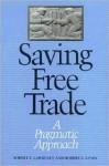 Saving Free Trade: A Pragmatic Approach - Robert Z. Lawrence, Robert E. Litan