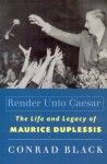 Render Unto Caesar: The Life and Legacy of Maurice Duplessis - Conrad Black