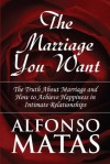 The Marriage You Want: The Truth About Marriage and How to Achieve Happiness in Intimate Relationships - Alfonso Matas