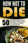How Not To Die: 50 Whole Food, Budget Friendly Meals-Reduce Your Meat Intake And Embrace A Plant Based Diet To Prevent Long-Term Health Implications - Anthony Wynne