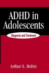 ADHD in Adolescents: Diagnosis and Treatment - Arthur L. Robin