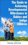 Guide to Achieving Developmental Milestones in Babies and Indigo Children: An Amazing Book That Focuses on Baby Games, Healthy Snacks, Workout Plans and Healthy Families - Xavier Zimms, Shohidul I.