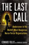 The Last Call: Undercover in the World's Most Dangerous Narco-Terror Organizations - Edward Follis, Douglas Century