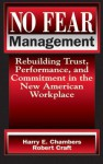 No Fear Management: Rebuilding Trust, Performance, and Commitment in the New American Workplace - Harry Chambers, Robert Craft