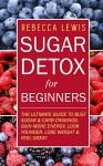 Sugar Detox: Sugar Detox for Beginners: THE ULTIMATE GUIDE to Bust Sugar & Carb Cravings, Lose Weight, Gain More Energy, Look Younger and Feel Great (Overcome Sugar Addiction Forever) - Rebecca Lewis