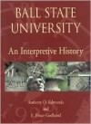 Ball State University: An Interpretive History - Anthony O. Edmonds, E. Bruce Geelhoed