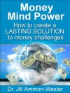 MONEY MIND POWER: Create a LASTING SOLUTION to Money Challenges - Jill Ammon-Wexler
