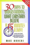 30 Days To Understanding What Christians Believe In 15 Minutes A Day Expanded Edition - Max E. Anders