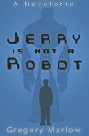 Jerry Is Not a Robot: A Novelette - Gregory Marlow