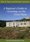 How to Trace Your Frontier Ancestors, Beginner's Guide to Genealogy on the Great Plains - Nancy Hendrickson