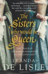 The Sisters Who Would be Queen: The Tragedy of Mary, Katherine and Lady Jane Grey - Leanda de Lisle