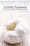 A Garlic Testament: Seasons on a Small New Mexico Farm - Stanley Crawford