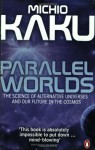 Parallel Worlds: The Science of Alternative Universes & Our Future in the Cosmos - Michio Kaku