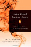 Giving Church Another Chance: Finding New Meaning in Spiritual Practices - Todd D. Hunter, Scot McKnight