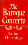 The Baroque Concerto - Arthur Hutchings
