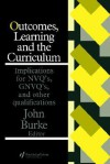 Outcomes, Learning and the Curriculum: Implications for Nvqs, Gnvqs and Other Qualifications - John A. Burke, John Burke University of Sussex