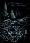 Solange die Nachtigall singt - Antonia Michaelis