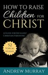 How to Raise Children for Christ (Updated Edition): A Guide for Excellent Christian Parenting - Andrew Murray
