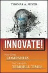 Innovate!: How Great Companies Get Started in Terrible Times - Thomas Meyer