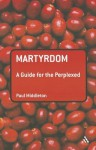 Martyrdom: A Guide for the Perplexed - Paul Middleton