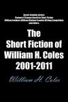 The Short Fiction of William H. Coles 2001-2011 - William H. Coles