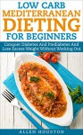 Low Carb Mediterranean Dieting For Beginners - Conquer Diabetes And Prediabetes And Lose Excess Weight Without Working Out: Ease Type 2 Diabetes, Prediabetes ... Naturally (Low Carb Diet Solutions Book 1) - Allen Houston