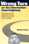 Wrong Turn on the Information Superhighway: Education and the Commercialization of the Internet - Bettina Fabos