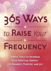 365 Ways to Raise Your Frequency: Simple Tools to Increase Your Spiritual Energy for Balance, Purpose, and Joy - Melissa Alvarez